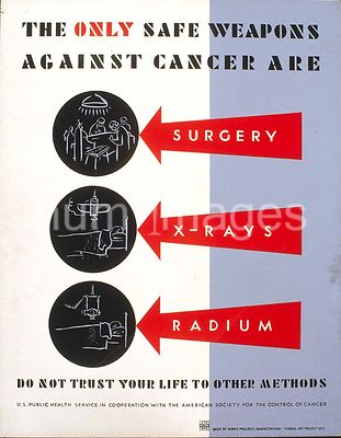 The only safe weapons against cancer are surgery, x-rays [and] radium Do not trust your life to other methods ca. 1938